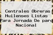 http://tecnoautos.com/wp-content/uploads/imagenes/tendencias/thumbs/centrales-obreras-huilenses-listas-para-jornada-de-paro-nacional.jpg paro nacional. Centrales obreras huilenses listas para jornada de paro nacional, Enlaces, Imágenes, Videos y Tweets - http://tecnoautos.com/actualidad/paro-nacional-centrales-obreras-huilenses-listas-para-jornada-de-paro-nacional/