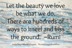 I love Rumi quotes. http://www.GingerMaeWhite.com