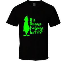 It\'s Because I\'m Green, Isn\'t It? Cute Christmas Holiday Grinch T Shirt for only $18! Customizable Colors & Styles #thegrinch #christmastees