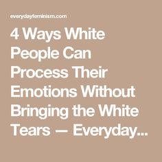 4 Ways White People Can Process Their Emotions Without Bringing the White Tears — Everyday Feminism