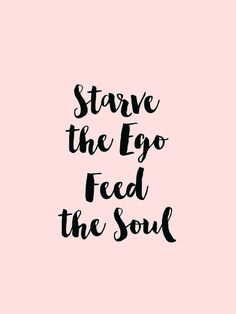 Starve the ego, feed the soul....
