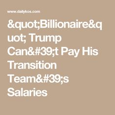 """""""Billionaire"""" Trump Can't Pay His Transition Team's Salaries"""