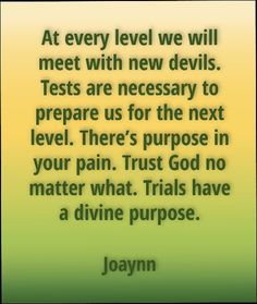 At every level we will meet with new devils. Tests are necessary to prepare us for the next level. There's purpose in your pain. Trust God no matter what. Trials have a divine purpose.