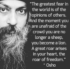 The greatest fear in the world is the opinion of others, and the moment you are unafraid of the crowd, you are no longer a sheep, you become a lion. A great roar arises in your heart, the roar of freedom. ― Osho Indian guru and author
