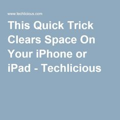 This Quick Trick Clears Space On Your iPhone or iPad - Techlicious