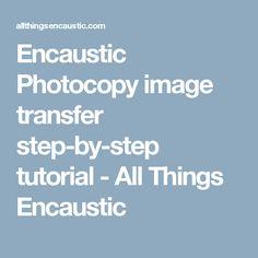 Encaustic Photocopy image transfer step-by-step tutorial - All Things Encaustic