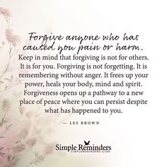 """""""Forgive anyone who has caused you pain or harm. Keep in mind that forgiving is not for others. It is for you. Forgiving is not forgetting. It is remembering without anger. It frees up your power, heals your body, mind and spirit. Forgiveness opens up a pathway to a new place of peace where you can persist despite what has happened to you."""" — Les Brown #SimpleReminders #SRN @BryantMcGill @JenniYoung_ #quote #forgive #harm #pain #heal #peace"""