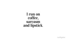 I run on coffee, sarcasm and lipstick.