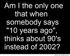 Seriously. And the 1960s were just 40 years ago right?