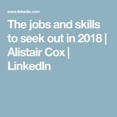 The jobs and skills to seek out in 2018 | Alistair Cox | LinkedIn