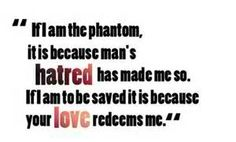 """""""If I am the phantom, it is because man's hatred has made me so. If I am to be saved it is because your love redeems me."""" ahhh i love this quote!!!!!"""