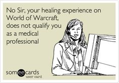 No Sir, your healing experience on World of Warcraft, does not qualify you as a medical professional.