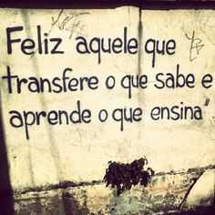 Feliz aquele que transfere o que sabe e aprende o que ensina {{Happy those who transfers what you know and learn what you teach}} Blah Quotes, Words Quotes, Sayings, Special Words, Special Quotes, Fabulous Quotes, Great Quotes, Psychology Facts, The More You Know