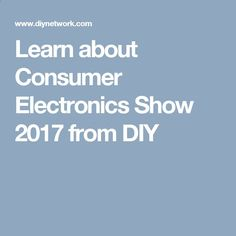 Learn about Consumer Electronics Show 2017 from DIY