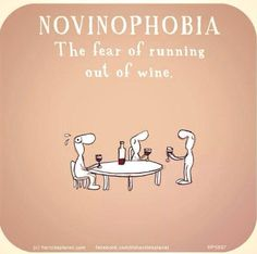Novinophobia - the fear of running out of wine.