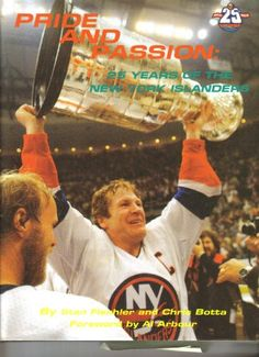 Pride and Passion - 25 Years of New York Islanders by Stan Fischler and Chris Botta - Foreword by Al Arbour