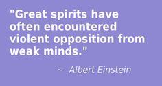 """""""Great spirits have often encountered violent opposition from weak minds."""" -  Albert Einstein"""