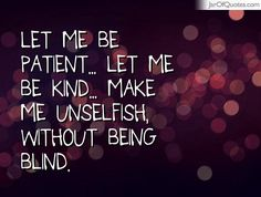 Patient Quotes: Let me be patient... let me be kind... make me unselfish, without being blind.