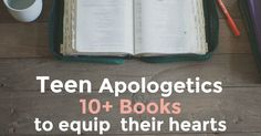 Teens need good books to equip their hearts. Teen Apologetics- 10+ books to equip their hearts
