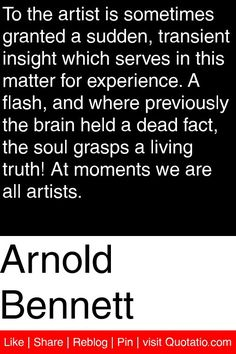 Arnold Bennett - To the artist is sometimes granted a sudden, transient insight which serves in this matter for experience. A flash, and where previously the brain held a dead fact, the soul grasps a living truth! At moments we are all artists. #quotations #quotes