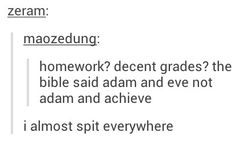 Homework? Decent grades? The bible said adam and eve, not adam and achieve.