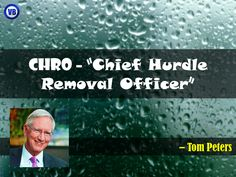 "C. H. R. O. – ""Chief Hurdle Removal Officer"" – Tom Peters"