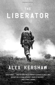 The Liberator: One World War II Soldier's 500-Day Odyssey from the Beaches of Sicily to the Gates of Dachau: Alex Kershaw: 9780307888006: Amazon.com: Books