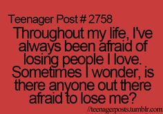 Throughout my life, I've always been afraid of losing people i love. Sometimes I wonder, is there anyone out there afraid to lose me?