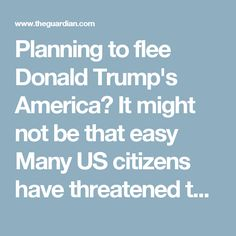 """Planning to flee Donald Trump's America? It might not be that easy Many US citizens have threatened to leave the country pending the results of the presidential election – but be careful what you wish for    Renouncing your citizenship isn't without its consequences. Photograph: Jim Urquhart/Reuters  View more sharing options Shares 2,198 Comments 328 Suzanne McGee Thursday 12 May 2016 06.00EDT Last modified on Monday 23 January 2017 05.29EST """"If Donald Trump wins in November, I'm moving…"""