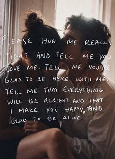 Please hug me really thight and tell me you love me. Tell me you're glad to be here with me. Tell me that everything will be alright and that I make you happy, and glad to be alive.                                                                                                                                                     More