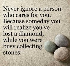 Never ignore a person who cares for you. Becaise someday you will realize you've lost a diamond, while yoy were busy collecting stones. Sad Quotes, Happy Quotes, Quotes To Live By, Best Quotes, Life Quotes, Inspirational Quotes, Spirit Science Quotes, Ignoring Someone, Stone Quotes