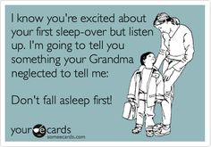 Funny Family Ecard: I know you're excited about your first sleep-over but listen up. I'm going to tell you something your Grandma neglected to tell me: Don't fall asleep first!