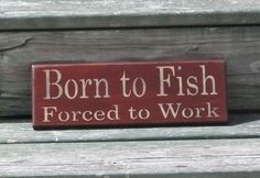 Born to Fish Forced to Work- Primitive Country Painted Wood Sign, Wall Decor, Fishing Sign Country Signs, Country Decor, Painted Wood Signs, Wooden Signs, Rustic Signs, Rustic Wood, Rustic Decor, Diy Signs, Shop Signs