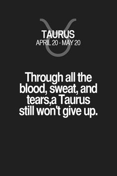 Through all the blood, sweat, and tears,a Taurus still won't give up. Taurus | Taurus Quotes | Taurus Zodiac Signs