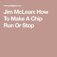 Jim McLean: How To Make A Chip Run Or Stop