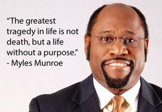 The greatest tragedy in life is not death but a life without a purpose - Myles Munroe