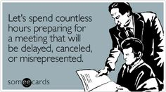 E-cards About Work | someecards.com - Let's spend countless hours preparing for a meeting ...
