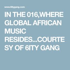 IN THE 016,WHERE GLOBAL AFRICAN MUSIC RESIDES...COURTESY OF 6ITY GANG
