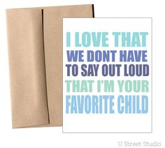 I love that we dont have to say out loud that I'm your favorite child. Humor for fathers day. funny, crass greeting card from child