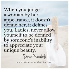 When you judge a woman by her appearance, it doesn't define her, it defines you. Ladies, never allow yourself to be defined by someone's inability to appreciate your unique beauty. - Steve Maraboli