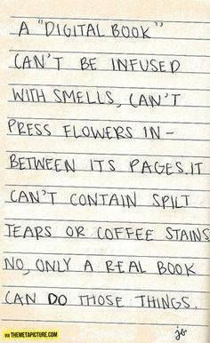 """A """"digital book"""" can't be infused with smells, can't press flowers in between its pages. It can't contain spilt tears or coffee stains. No, only a real book can do those things."""