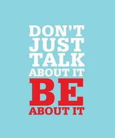 Hush up... Don't just talk about it - BE about it!