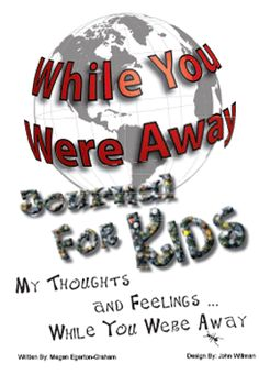 WHILE YOU WERE AWAY (Deployment Journal for Kids) - This journal was created to help children through periods when parents or key family members are away for extended periods of time.  Working with an adult, it provides a place where they can write down their thoughts and feelings.  It also provides a number of activities to ensure they are ready for the separation and to help them through the period of separation. www.operationwearehere.com/booklists.html