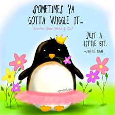 Sometimes ya gotta wiggle it ... just a little bit. -Jane Lee Logan