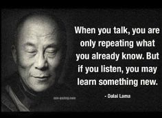 When You Talk You Are Only Repeating What You Already Know but if You Listen You May Learn Something New Dalai Lama srsfunnyListen and Learn Great Quotes, Me Quotes, Motivational Quotes, Inspirational Quotes, Qoutes, Wisdom Quotes, Buddhist Quotes, Dalai Lama, Quotable Quotes