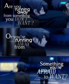 """""""Stai scappando da qualcosa che non vuoi ? O stai lontano da qualcosa che hai paura di avere ?"""" Cit traduzione: Quotes anime (Tradotte)"""
