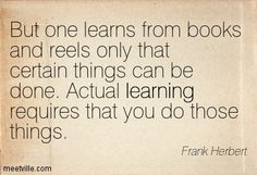 """One learns from books and example only that certain things can be done. Actual learning requires that you do those things. Educational Quotes, Frank Herbert, Learning Quotes, School Quotes, Just Me, Jakarta, Philosophy, Inspirational Quotes, Books"
