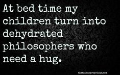 At bed time my children turn into dehydrated philosophers who need a hug.