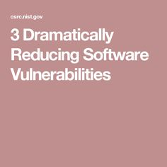 3 Dramatically Reducing Software Vulnerabilities