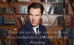 There are too many open spots on these bookshelves, Darling. Let's go shopping. Benedict Cumberbatch